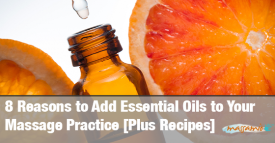 8 Reasons to Add Essential Oils to Your Massage Practice [Plus Recipes]